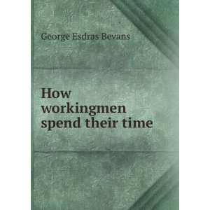 How workingmen spend their time George Esdras Bevans